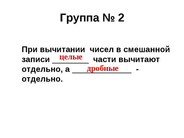 Группа № 2 При вычитании чисел в смешанной записи ________ части вычитают отд...