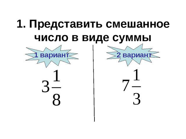1. Представить смешанное число в виде суммы 1 вариант 2 вариант