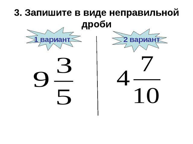 3. Запишите в виде неправильной дроби 1 вариант 2 вариант