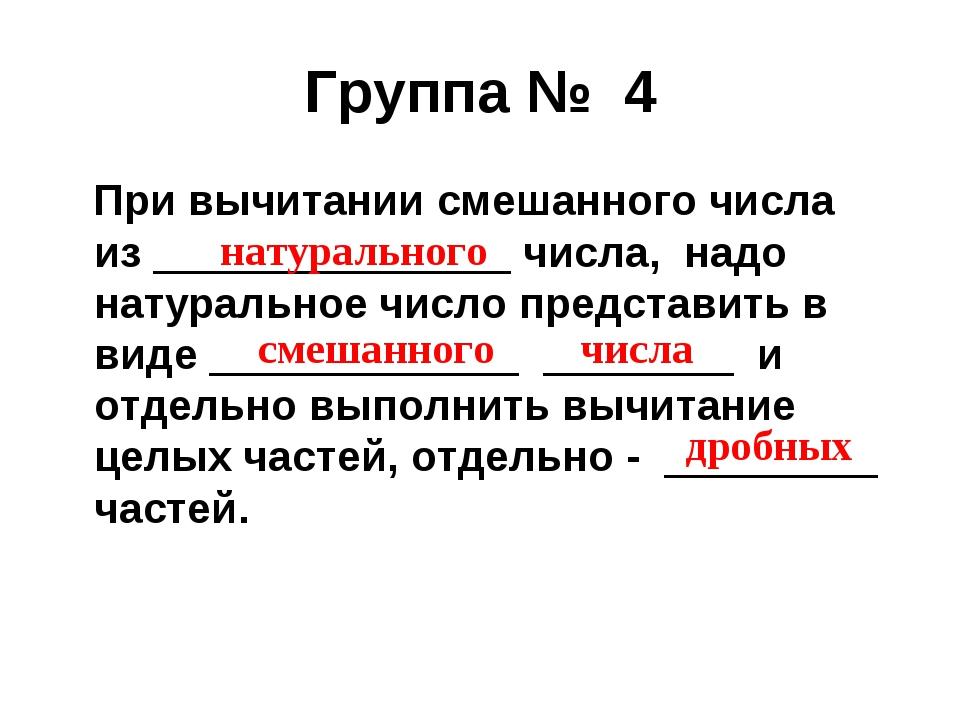 Группа № 4 При вычитании смешанного числа из _______________ числа, надо нату...