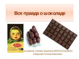 Вся правда о шоколаде Составила: учитель биологии МАОУ»СОШ№43» Смирнова Галин