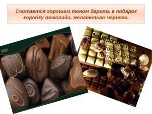 Считается хорошим тоном дарить в подарок коробку шоколада, желательно черного.