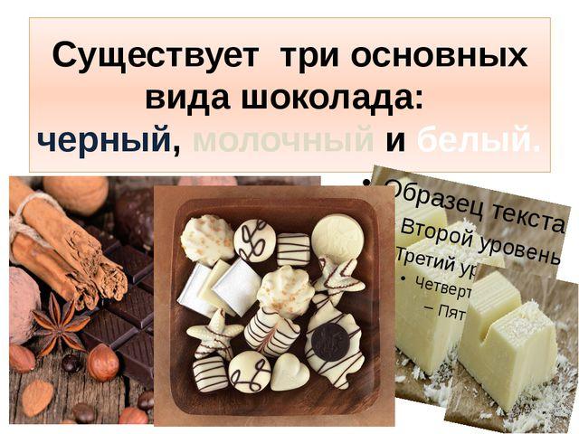 Существует три основных вида шоколада: черный, молочный и белый.