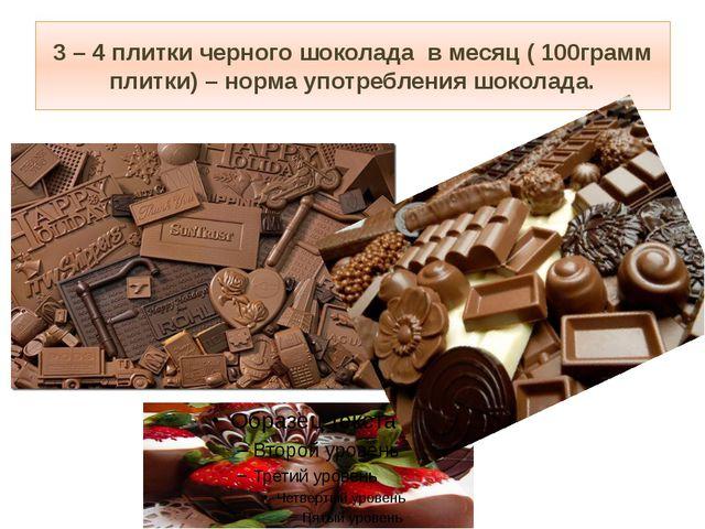 3 – 4 плитки черного шоколада в месяц ( 100грамм плитки) – норма употребления...