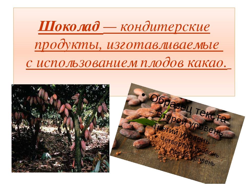 Шоколад— кондитерские продукты, изготавливаемые с использованием плодов какао.
