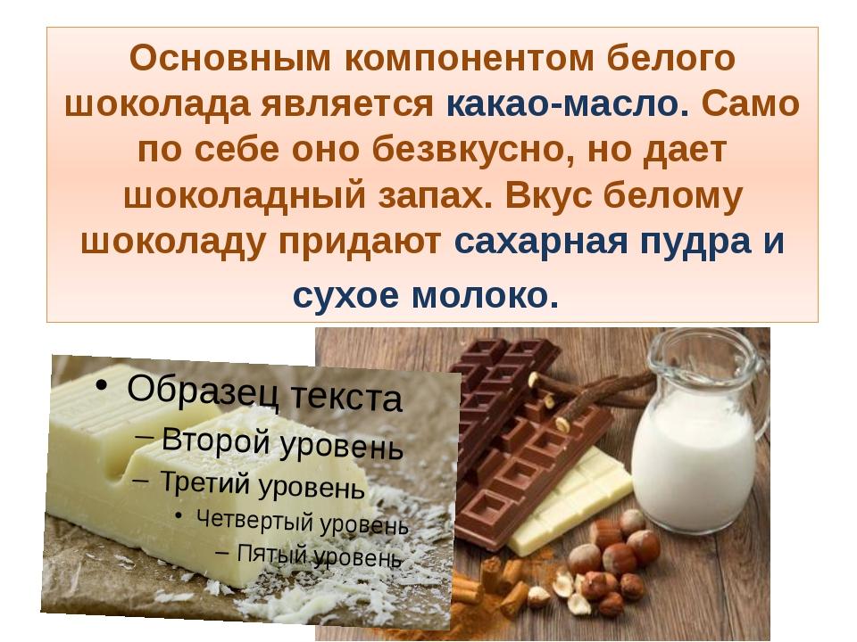 Основным компонентом белого шоколада является какао-масло. Само по себе оно б...