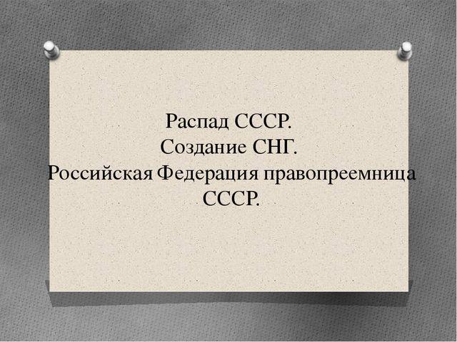 Распад СССР. Создание СНГ. Российская Федерация правопреемница СССР.