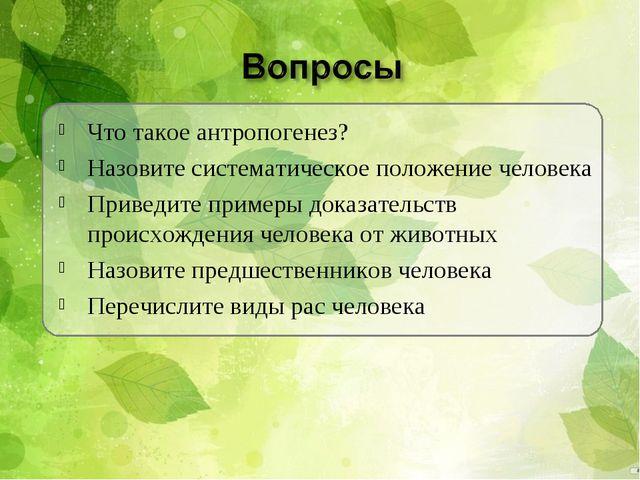 Что такое антропогенез? Назовите систематическое положение человека Приведите...