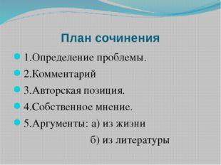 План сочинения 1.Определение проблемы. 2.Комментарий 3.Авторская позиция. 4.С