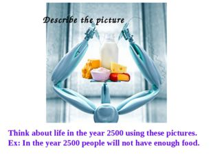Think about life in the year 2500 using these pictures. Ex: In the year 2500
