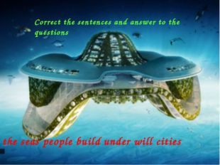 the seas people build under will cities Correct the sentences and answer to t