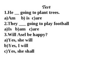 Test 1.He __ going to plant trees. a)Am b) is c)are 2.They ___ going to play