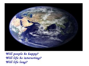 Will people be happy? Will life be interesting? Will life long?
