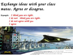 Exchange ideas with your class mates. Agree or disagree. Example: I think you