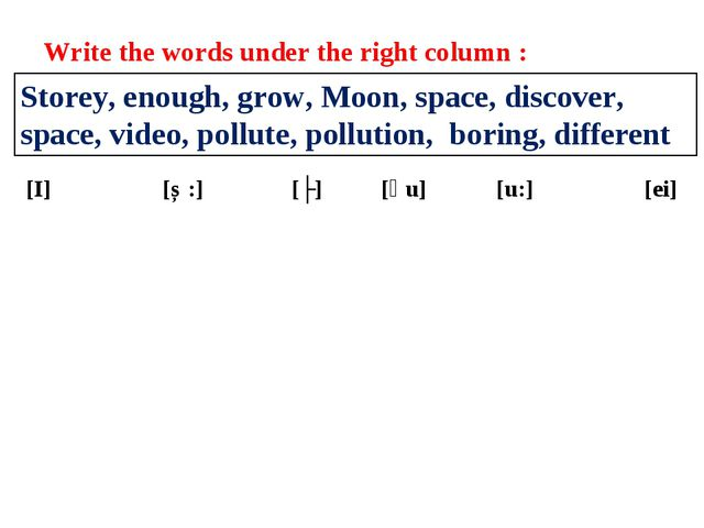 Write the words under the right column : Storey, enough, grow, Moon, space, d...