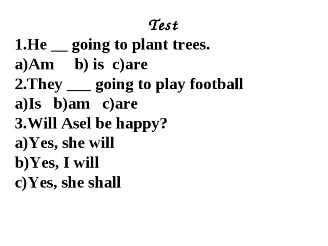 Test 1.He __ going to plant trees. a)Am b) is c)are 2.They ___ going to play...