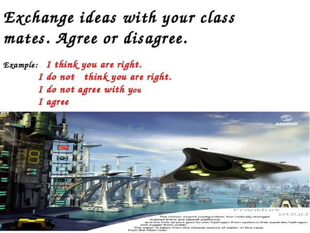 Exchange ideas with your class mates. Agree or disagree. Example: I think you...