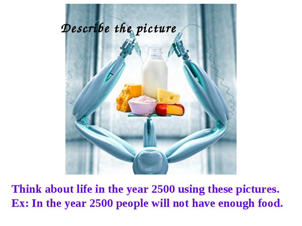 Think about life in the year 2500 using these pictures. Ex: In the year 2500...