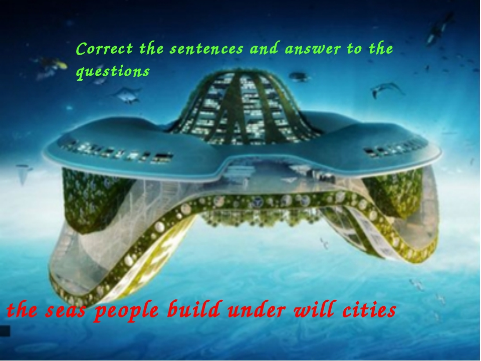 the seas people build under will cities Correct the sentences and answer to t...