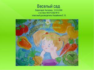 Веселый сад Бернгардт Ангелина 13.10.2006 2 в класс МОУСОШ №13 классный руков