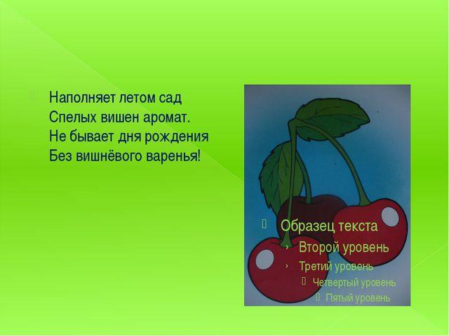 Наполняет летом сад Спелых вишен аромат. Не бывает дня рождения Без вишнёво...