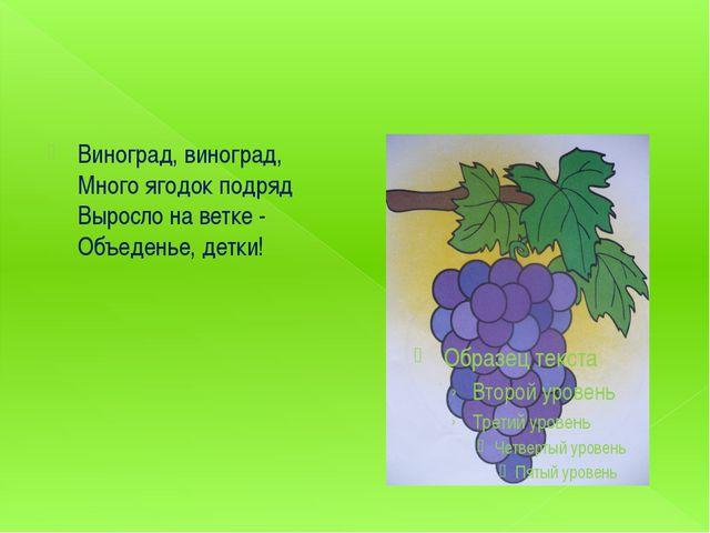 Виноград, виноград, Много ягодок подряд Выросло на ветке - Объеденье, детки!