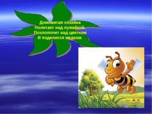 Домовитая хозяйка Полетает над лужайкой, Похлопочет над цветком И поделится м