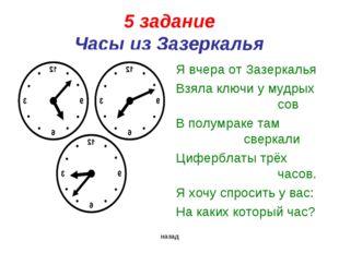 5 задание Часы из Зазеркалья Я вчера от Зазеркалья Взяла ключи у мудрых со