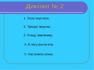1. Поле опустело. 2. Трещат морозы. 3. Я ищу землянику. 4. В лесу росла ель.