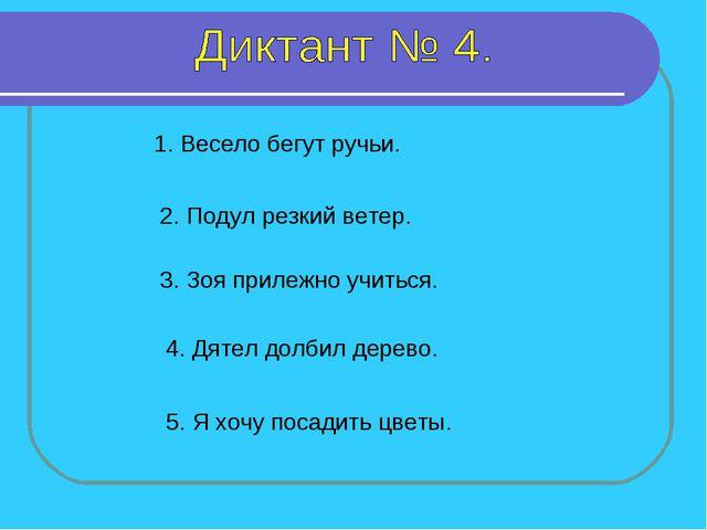 1. Весело бегут ручьи. 2. Подул резкий ветер. 3. Зоя прилежно учиться. 4. Дят...