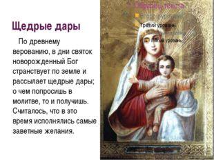 Щедрые дары По древнему верованию, в дни святок новорожденный Бог странствует