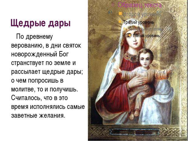 Щедрые дары По древнему верованию, в дни святок новорожденный Бог странствует...