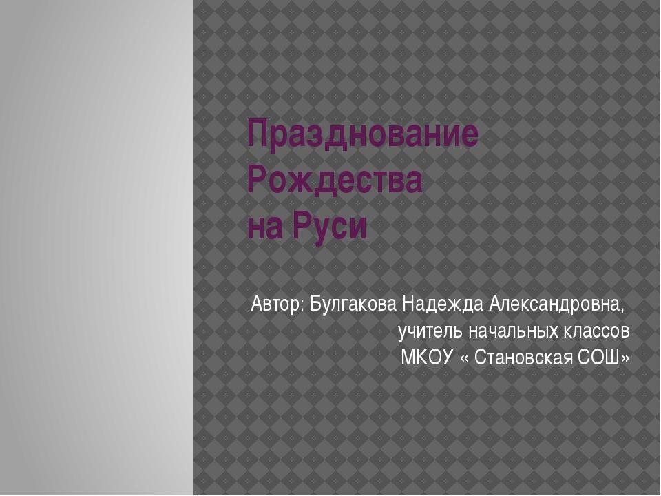 Празднование Рождества на Руси Автор: Булгакова Надежда Александровна, учител...