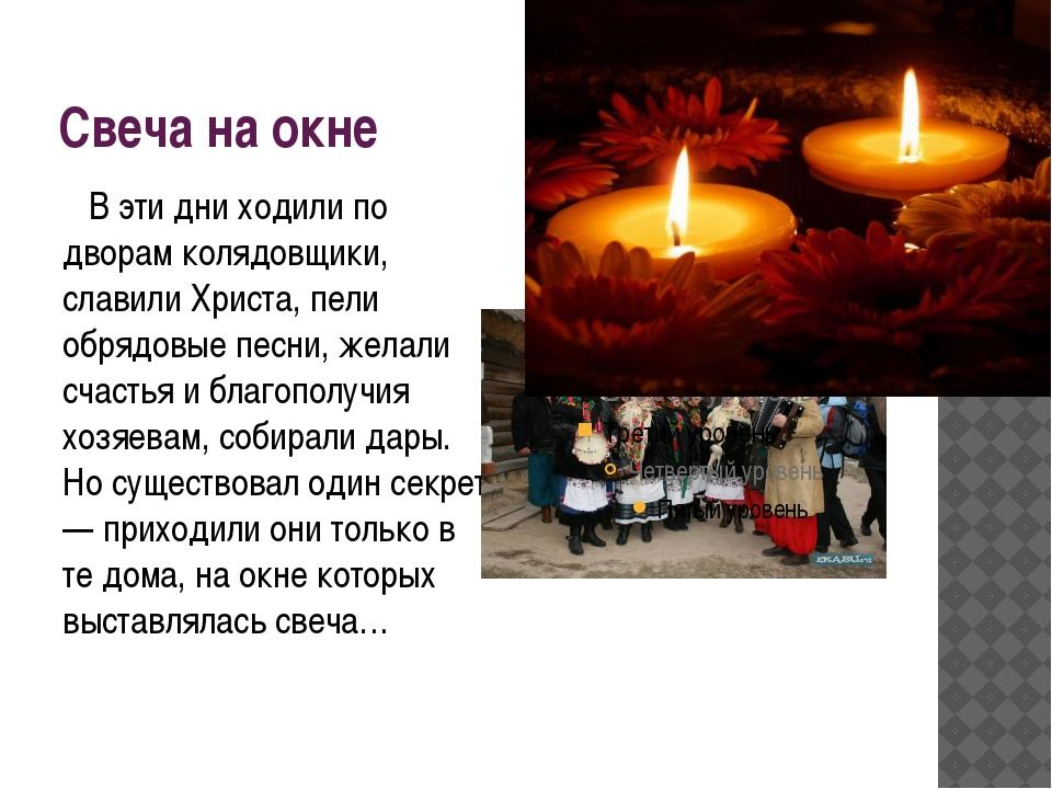 Свеча на окне В эти дни ходили по дворам колядовщики, славили Христа, пели об...