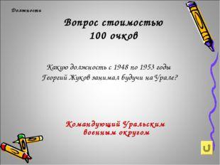 Вопрос стоимостью 100 очков Должности Какую должность с 1948 по 1953 годы Гео