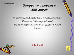 Вопрос стоимостью 300 очков Должности 1943 год В каком году Жукову было присв