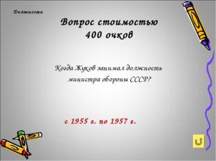 Вопрос стоимостью 400 очков Должности Когда Жуков занимал должность министра