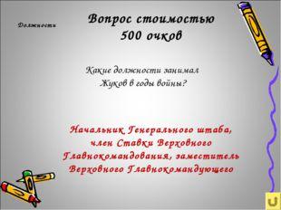 Вопрос стоимостью 500 очков Должности Какие должности занимал Жуков в годы во