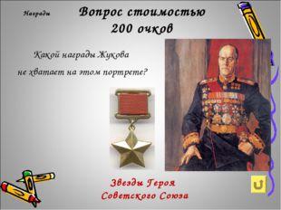 Вопрос стоимостью 200 очков Награды Какой награды Жукова не хватает на этом п