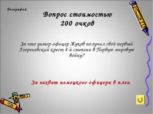 Вопрос стоимостью 200 очков Биография За что унтер-офицер Жуков получил свой