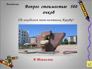 Вопрос стоимостью 500 очков Где находится этот памятник Жукову? Памятники В