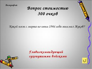 Вопрос стоимостью 300 очков Биография Какой пост с марта по июнь 1946 года за