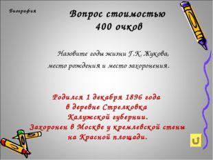 Вопрос стоимостью 400 очков Биография Назовите годы жизни Г.К. Жукова, мест