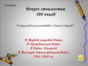 Вопрос стоимостью 500 очков Биография В каких войнах участвовал Георгий Жуков