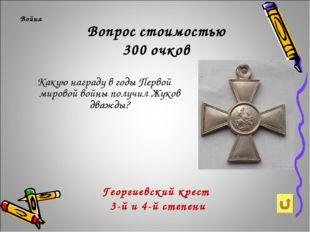 Вопрос стоимостью 300 очков Война Какую награду в годы Первой мировой войны п