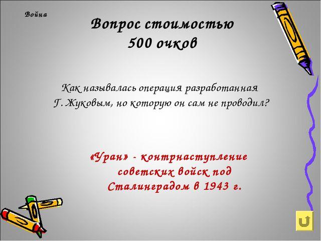 Вопрос стоимостью 500 очков Война Как называлась операция разработанная Г. Жу...