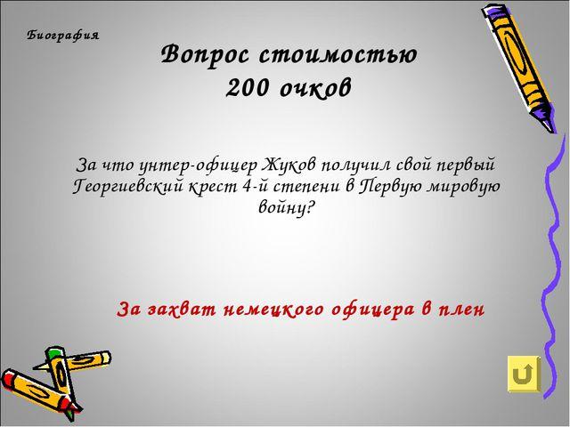 Вопрос стоимостью 200 очков Биография За что унтер-офицер Жуков получил свой...