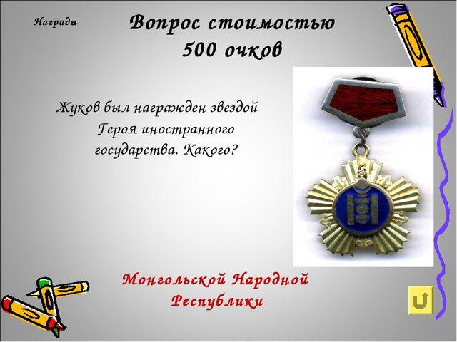Вопрос стоимостью 500 очков Награды Жуков был награжден звездой Героя иностра...