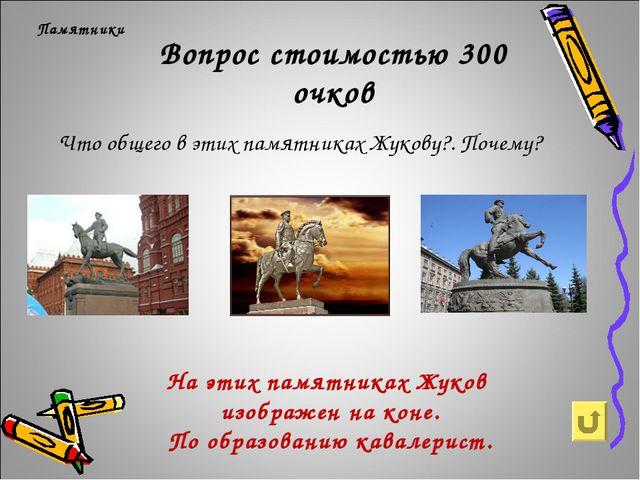 Вопрос стоимостью 300 очков Памятники Что общего в этих памятниках Жукову?. П...