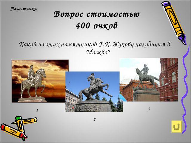 Вопрос стоимостью 400 очков Памятники Какой из этих памятников Г.К. Жукову на...